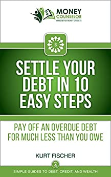 Settle Your Debt in 10 Easy Steps: Pay off an overdue debt for much less than you owe (Simple Guides to Debt, Credit, and Wealth Book 4) by [Fischer, Kurt]