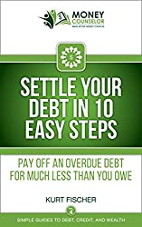 Settle Your Debt in 10 Easy Steps: Pay off an overdue debt for much less than you owe (Simple Guides to Debt, Credit, and Wealth Book 4)