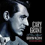 Cary Grant: A Class Apart   Graham McCann