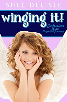 Winging It!: Confessions of an Angel in Training (Confessions of an Angel-In-Training Book 1) by [Delisle, Shel]