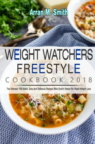 Weight Watchers Freestyle Cookbook 2018: The Ultimate 100 Quick, Easy and Delicious Recipes with Smart Points for Rapid Weight Loss by Arran M. Smith