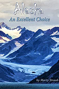 Alaska, An Excellent Choice: A photographic journey (of sorts) through Alaska by [Straub, Marty]