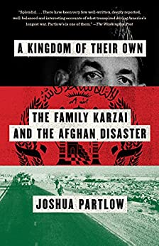 A Kingdom of Their Own: The Family Karzai and the Afghan Disaster by [Partlow, Joshua]