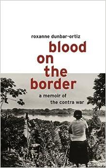 Blood on the Border: A Memoir of the Contra War by Roxanne Dunbar-Oritz (2005-11-20)