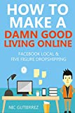 How to Make a Damn Good Living Online: Facebook Local Marketing &  Five Figure Dropshipping Bundle