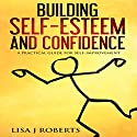 Building Self-Esteem and Confidence: A Practical Guide for Self-Improvement Hörbuch von Lisa J. Roberts Gesprochen von: Lynnae Stanwick