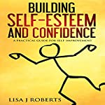 Building Self-Esteem and Confidence: A Practical Guide for Self-Improvement | Lisa J. Roberts