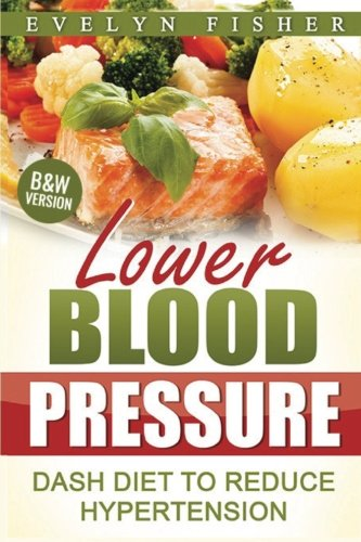 Lower Blood Pressure: DASH Diet to Reduce Hypertension (B&W Version) by Evelyn Fisher