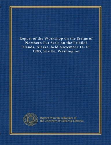 Report of the Workshop on the Status of Northern Fur Seals on the Pribilof Islands, Alaska, held November 14-16, 1983, Seattle, Washington