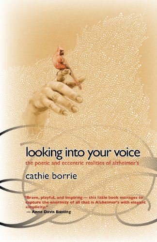 Looking Into Your Voice: The Poetic and Eccentric Realities of Alzheimers Cathie Borrie
