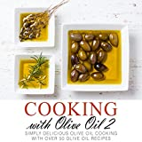 Cooking with Olive Oil 2: Simply Delicious Olive Oil Cooking with Over 50 Olive Oil Recipes
