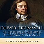 Oliver Cromwell: The Notorious Life and Legacy of the Lord Protector of the Commonwealth of England | Charles River Editors
