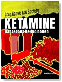 Ketamine: Dangerous Hallucinogen (Drug Abuse & Society: Cost to a Nation)