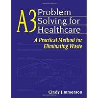 A3 Problem Solving for Healthcare: A Practical Method for Eliminating Waste