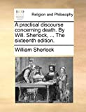 The A Practical Discourse Concerning Death by Will Sherlock, William Sherlock, 1140788078