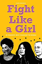 Fight Like a Girl: 50 Feminists Who Chan...