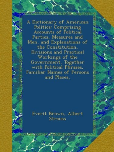 A Dictionary of American Politics: Comprising Accounts of Political Parties, Measures and Men, and Explanations of the Constitution, Divisions and ... Familiar Names of Persons and Places, PDF