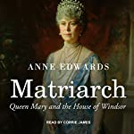 Matriarch: Queen Mary and the House of Windsor Audiobook by Anne Edwards Narrated by Corrie James