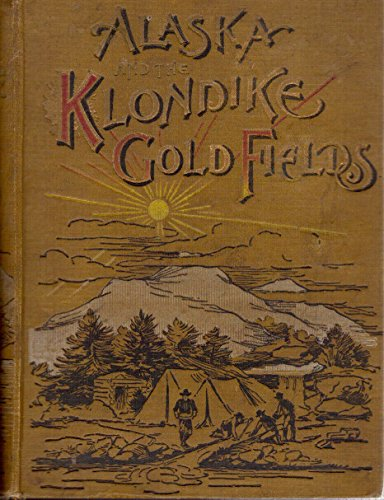 Gold fields of the Klondike and the wonders of Alaska;: A masterly and fascinating description of the newly-discovered gold mines. How they were ... The great seal fisheries, etc., etc., etc (Gold These Seals)