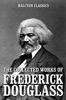 The Collected Works of Frederick Douglass (Unexpurgated Edition) (Halcyon Classics) by [Douglass, Frederick]