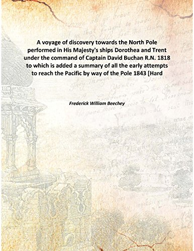 A voyage of discovery towards the North Pole performed in His Majesty's ships Dorothea and Trent under the command of Captain David Buchan R.N. 1818 to which is added a summary of all the early attempts to reach the Pacific by way of th [Hardcover] PDF