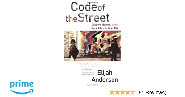 Code of the Street Decency Violence and the Moral Life of the Inner City Elijah Anderson 9780393320787 Amazon.com Books  sc 1 st  Amazon.com & Code of the Street: Decency Violence and the Moral Life of the ...