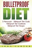 Bulletproof Diet: 3 Manuscripts - Bulletproof Diet Guide, Bulletproof Diet Cookbook, Bulletproof Diet Recipes