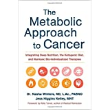 Die Metabolic Approach to Cancer: Integrating Deep Nutrition, the Ketogenic Diet, and Nontoxic Bio-Individualized Therapies