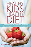 Healthy Kids, Healthy Diet. A parent's guide to optimizing nutrition for your family's health and well-being.