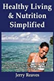 Healthy Living Simplified: Your All-In-One Guide Book to Nutrition, Eating, Fitness, Exercise, Cooking, Diet Plans, Weight Loss and the Health Lifestyle Science for Men, Women and Kids, Jerry Reaves, 1493558196