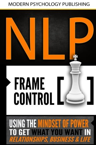 NLP: Frame Control: Using the Mindset of Power to Get What You Want in Relationships, Business & Life by CreateSpace Independent Publishing Platform