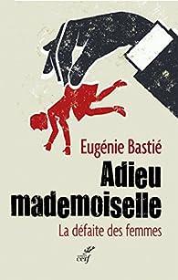 Adieu mademoiselle : La défaite des femmes par Eugénie Bastié