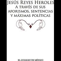 Jesús Reyes Heroles. A través de sus aforismos, sentencias y máximas políticas