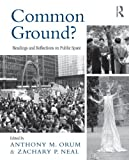 Common Ground? : Readings and Reflections on Public Space, Orum, Anthony M. and Neal, Zachary P., 0415997275