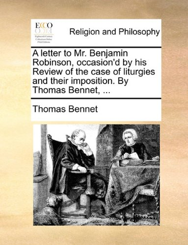 Download A letter to Mr. Benjamin Robinson, occasion'd by his Review of the case of liturgies and their imposition. By Thomas Bennet, ... PDF