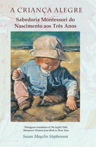 A CRIANCA ALEGRE, Sabedoria Montessori do Nascimento aos Tres Anos (Portuguese Edition)