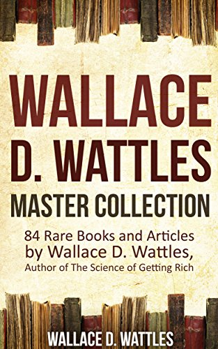 Wallace D. Wattles Master Collection: 84 Rare Books and Articles by Wallace D. Wattles, Author of The Science of Getting Rich (Annotated and Illustrated)