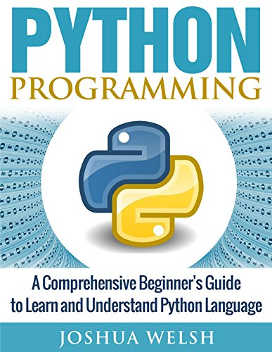 Python: Python Programming: A Comprehensive Beginner's Guide to Learn and Understand Python Language (Python Programming, Python for Beginners, Python ... Beginners, Bitcoin, Tor,