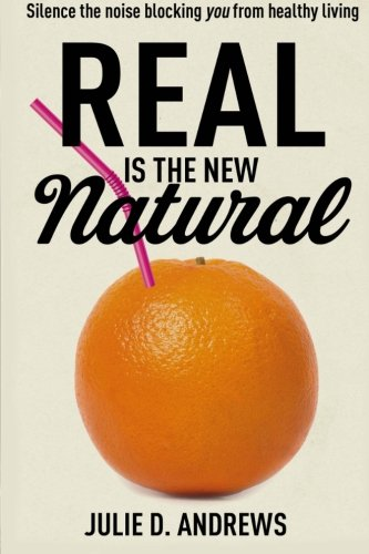 Read Online Real Is the New Natural: Silence the noise blocking You from healthy living (Volume 1) pdf
