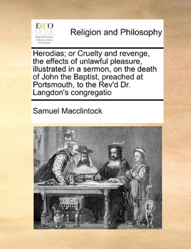 Read Online Herodias; or Cruelty and revenge, the effects of unlawful pleasure, illustrated in a sermon, on the death of John the Baptist, preached at Portsmouth, to the Rev'd Dr. Langdon's congregatio pdf epub