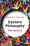 Eastern Philosophy : The Basics, Harrison, Victoria S., 0415587336