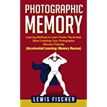 Photographic Memory: Learning Methods to Learn Faster, Remember More Unlocking Your Photographic Memory Potential (Accelerated Learning: Memory Rescue)