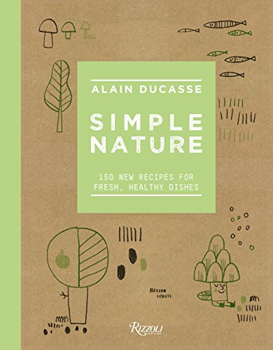 Simple Nature: 150 New Recipes for Fresh, Healthy Dishes by Alain Ducasse, Paule Neyrat
