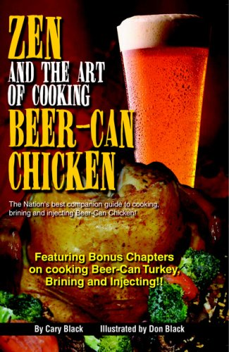 Zen and the Art of Cooking Beer-Can Chicken: The Definitive Guide: the Nation's Best Companion Guide for Cooking, Brining, and Injecting Beer-Can Chicken