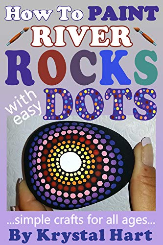How To Paint River Rocks With Easy Dots: Simple Crafts For All Ages by [Hart, Krystal]