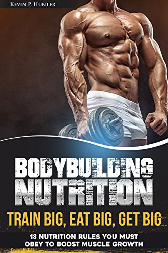 Bodybuilding Nutrition: Train Big, Eat Big, Get Big - 13 Nutrition Rules You MUST Obey to Boost Muscle Growth (Best Way To Gain Muscle Mass Without Supplements)