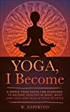 YOGA, I Become: A SIMPLE GUIDE TO YOGA FOR EVERYONE. TO BECOME HEALTHY IN MIND, BODY AND SOUL AND ALSO A YOGA DEVOTEE.