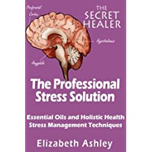 The Professional Stress Solutution: Essential Oils and Holistic Health Stress Management Techniques