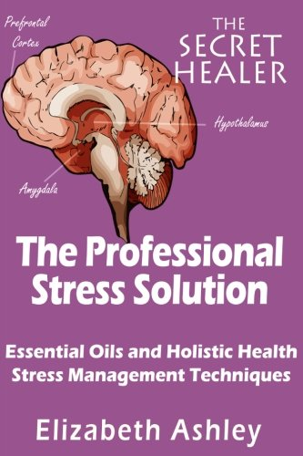 The Professional Stress Solutution: Essential Oils and Holistic Health Stress Management Techniques (The Secret Healer)