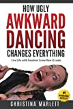 How Ugly Awkward Dancing Changes Everything: Live Life with Freedom. Screw How it Looks.